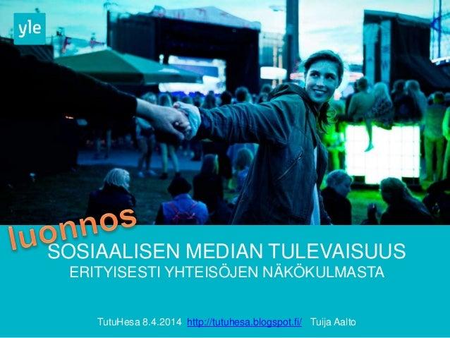 SOSIAALISEN MEDIAN TULEVAISUUS ERITYISESTI YHTEISÖJEN NÄKÖKULMASTA TutuHesa 8.4.2014 http://tutuhesa.blogspot.fi/ Tuija Aa...