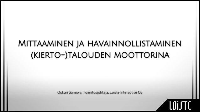Mittaaminen ja havainnollistaminen (kierto-)talouden moottorina Oskari Samiola, Toimitusjohtaja, Loiste Interactive Oy