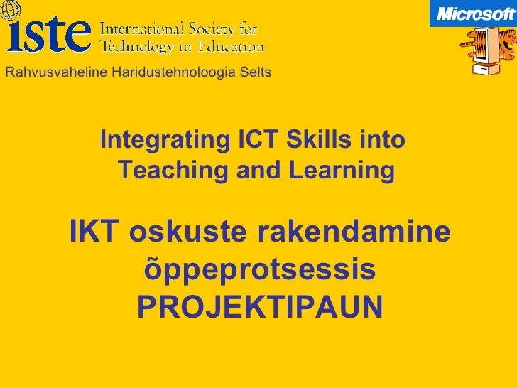 IKT oskuste rakendamine õppeprotsessis PROJEKTIPAUN Rahvusvaheline Haridustehnoloogia Selts Integrating ICT Skills into  T...