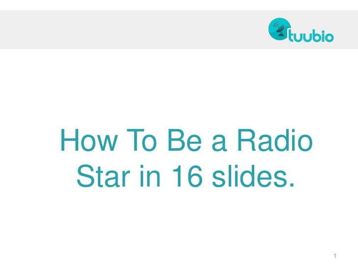 How To Be a Radio Star in 16 slides.                      1