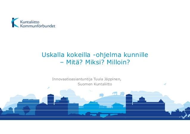 Uskalla kokeilla -ohjelma kunnille – Mitä? Miksi? Milloin? Innovaatioasiantuntija Tuula Jäppinen, Suomen Kuntaliitto