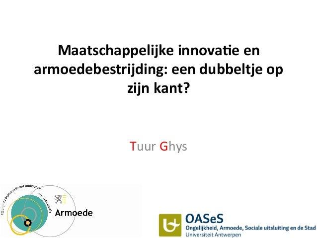 Maatschappelijke  innova1e  en   armoedebestrijding:  een  dubbeltje  op   zijn  kant?   Tuur  Ghys  ...