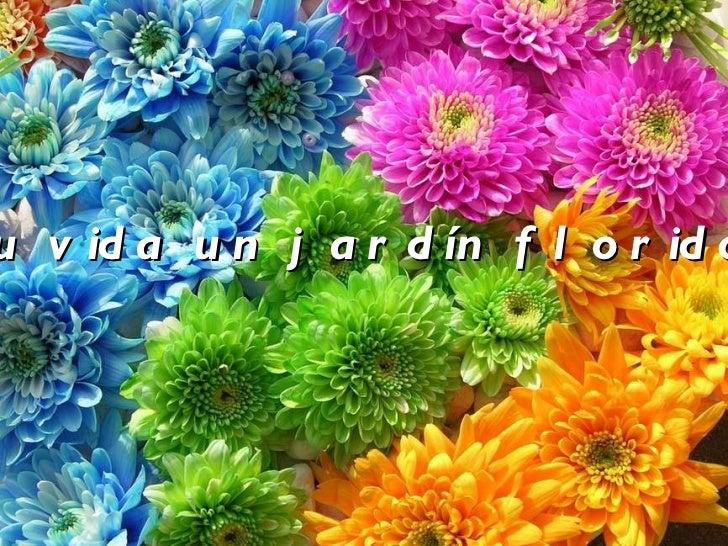 Tu vida un jardín florido.