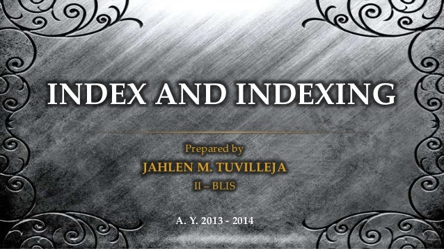 INDEX AND INDEXING Prepared by  JAHLEN M. TUVILLEJA II – BLIS A. Y. 2013 - 2014