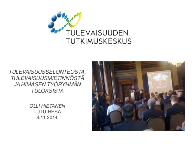TULEVAISUUSSELONTEOSTA, TULEVAISUUSMIETINNÖSTÄ JA HIMASEN TYÖRYHMÄN TULOKSISTA OLLI HIETANEN TUTU-HESA 4.11.2014