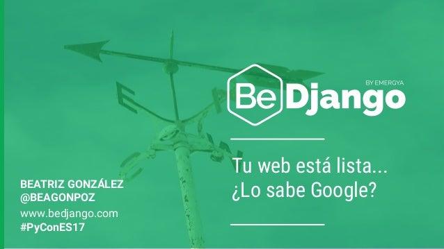 Tu web está lista... ¿Lo sabe Google?BEATRIZ GONZÁLEZ @BEAGONPOZ www.bedjango.com #PyConES17