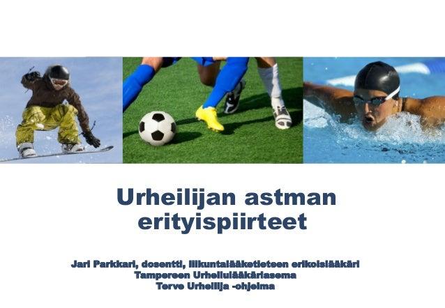 Urheilijan astman erityispiirteet Jari Parkkari, dosentti, liikuntalääketieteen erikoislääkäri Tampereen Urheilulääkäriase...