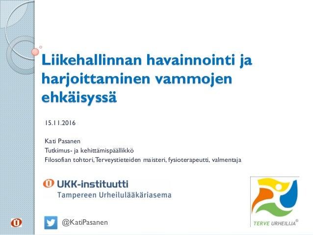 Liikehallinnan havainnointi ja harjoittaminen vammojen ehkäisyssä 15.11.2016 Kati Pasanen Tutkimus- ja kehittämispäällikkö...
