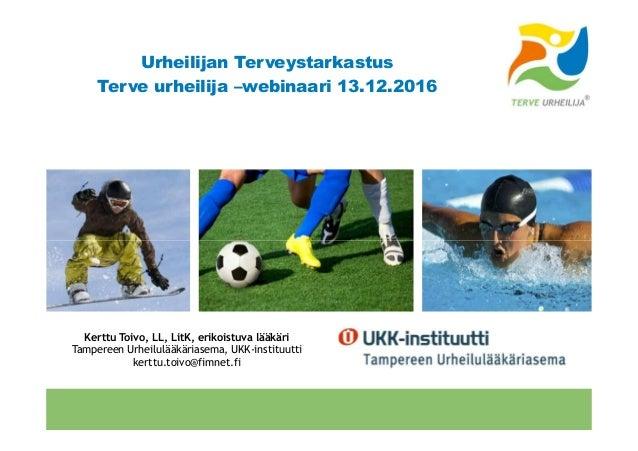 Urheilijan Terveystarkastus Terve urheilija –webinaari 13.12.2016 Terveurheilija.fi Kerttu Toivo, LL, LitK, erikoistuva lä...