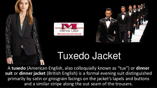 """Tuxedo Jacket A tuxedo (American English, also colloquially known as """"tux"""") or dinner suit or dinner jacket (British Engli..."""