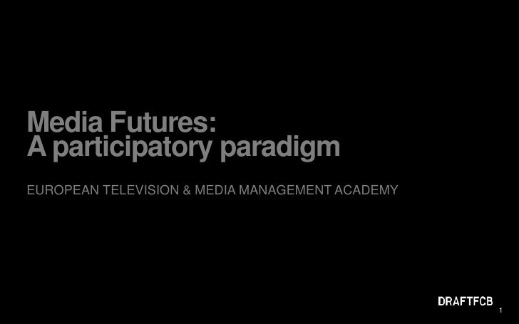 Media Futures: A participatory paradigm<br />EUROPEAN TELEVISION & MEDIA MANAGEMENT ACADEMY<br />1<br />