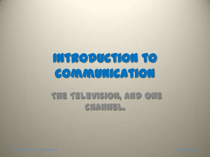 Introduction to communication<br /> The Television, and one channel. <br />Introduction to Communication<br />Edouard Bayo...