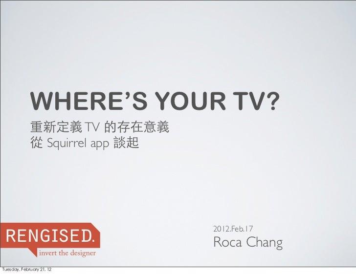 WHERE'S YOUR TV?             重新定義 TV 的存在意義             從 Squirrel app 談起reng sed    i .                          2012.Feb....