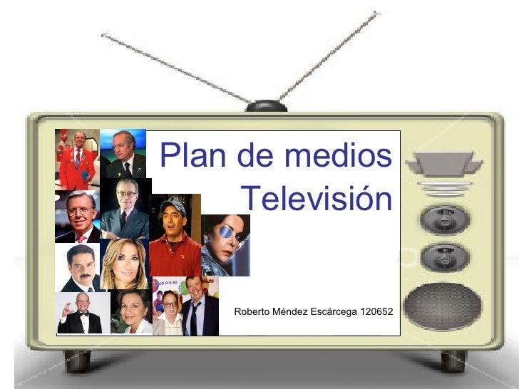 <ul><li>Plan de medios </li></ul><ul><li>Televisión </li></ul><ul><li>Roberto Méndez Escárcega 120652 </li></ul>