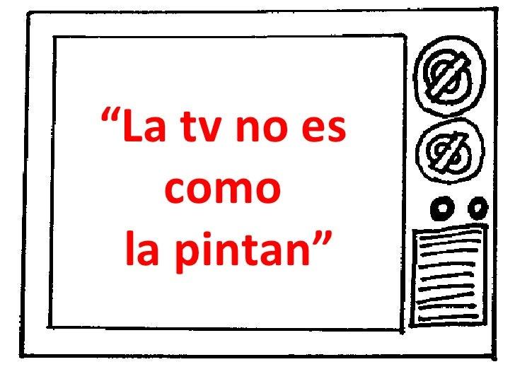 """"""" La tv no es  como  la pintan"""""""