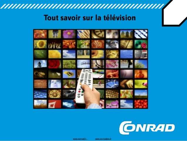 Tout savoir sur la télévision  www.conrad.fr www.conradpro.fr