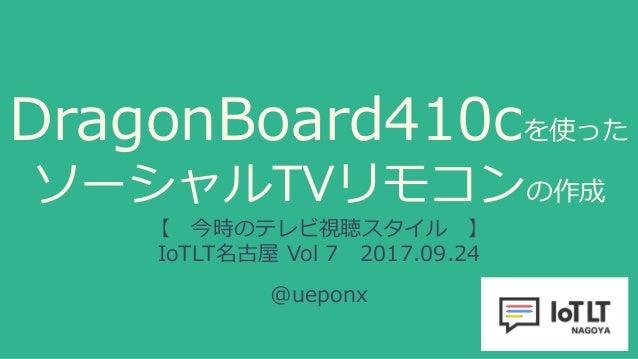 DragonBoard410cを使った ソーシャルTVリモコンの作成 【 今時のテレビ視聴スタイル 】 IoTLT名古屋 Vol 7 2017.09.24 @ueponx