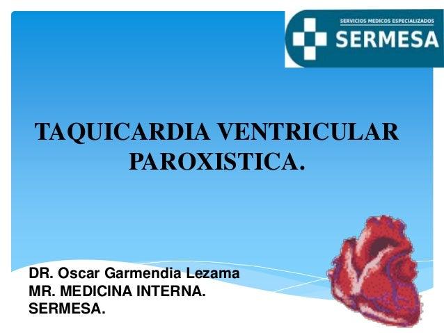TAQUICARDIA VENTRICULAR PAROXISTICA. DR. Oscar Garmendia Lezama MR. MEDICINA INTERNA. SERMESA.