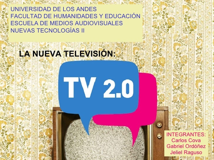 LA NUEVA TELEVISIÓN: UNIVERSIDAD DE LOS ANDES FACULTAD DE HUMANIDADES Y EDUCACIÓN ESCUELA DE MEDIOS AUDIOVISUALES NUEVAS T...