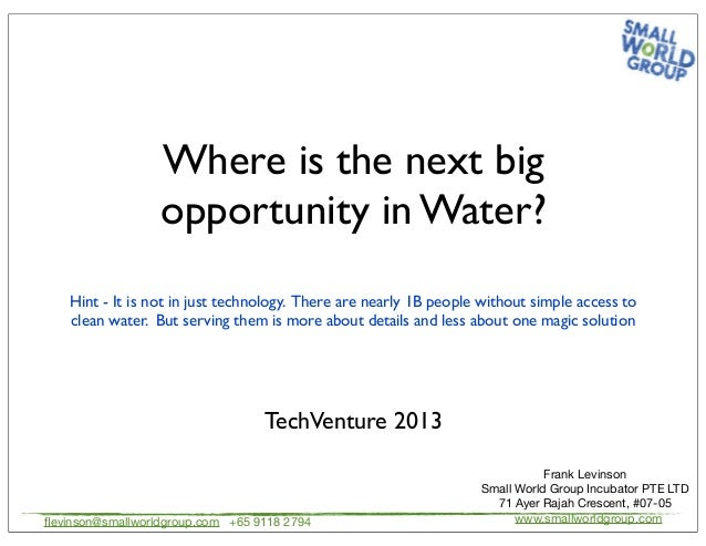 Where is the next big opportunity in Water? TechVenture 2013 flevinson@smallworldgroup.com +65 9118 2794 Frank Levinson Sma...