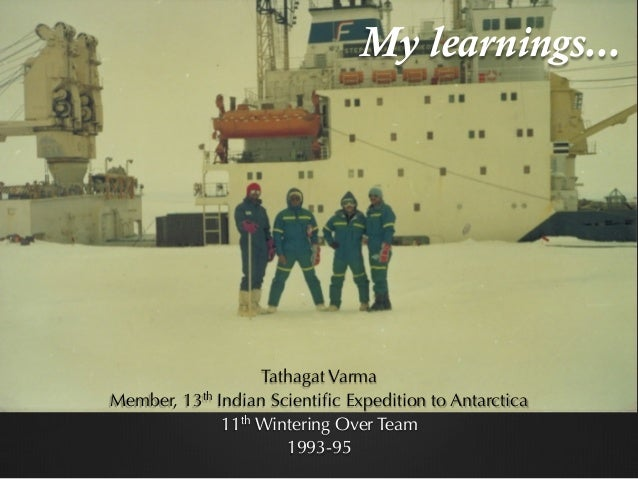 My learnings... Tathagat Varma Member, 13th Indian Scientific Expedition to Antarctica 11th Wintering Over Team 1993-95