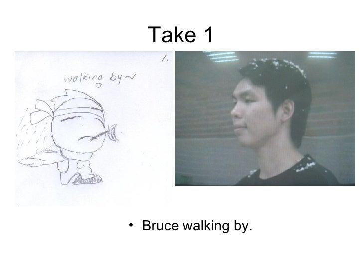 Take 1 <ul><li>Bruce walking by. </li></ul>