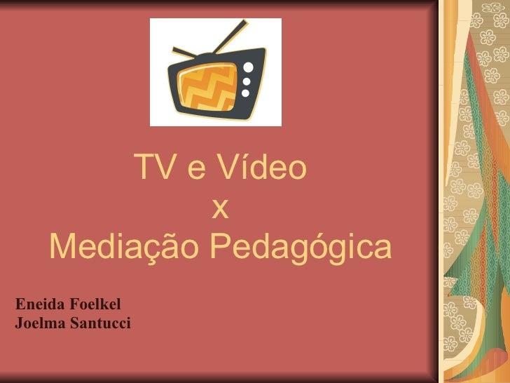 TV e Vídeo x Mediação Pedagógica Eneida Foelkel Joelma Santucci