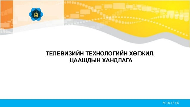 2018-12-06 ТЕЛЕВИЗИЙН ТЕХНОЛОГИЙН ХӨГЖИЛ, ЦААШДЫН ХАНДЛАГА
