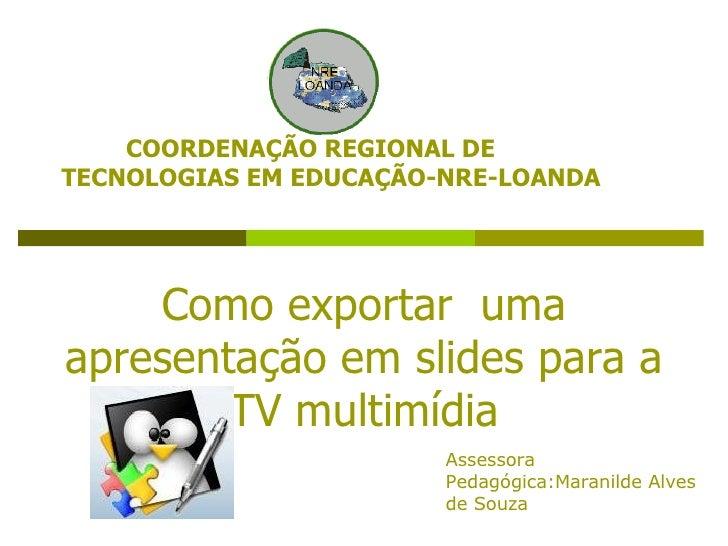 Como exportar  uma apresentação em slides para a TV multimídia COORDENAÇÃO REGIONAL DE TECNOLOGIAS EM EDUCAÇÃO-NRE-LOANDA ...