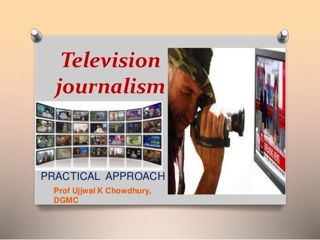Television  journalism  PRACTICAL APPROACH  Prof Ujjwal K Chowdhury,  DGMC