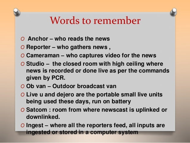 Words to remember  O Anchor – who reads the news  O Reporter – who gathers news ,  O Cameraman – who captures video for th...