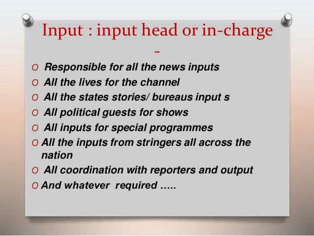 Input : input head or in-charge  -  O Responsible for all the news inputs  O All the lives for the channel  O All the stat...