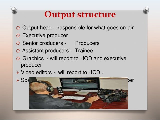 Output structure  O Output head – responsible for what goes on-air  O Executive producer  O Senior producers - Producers  ...