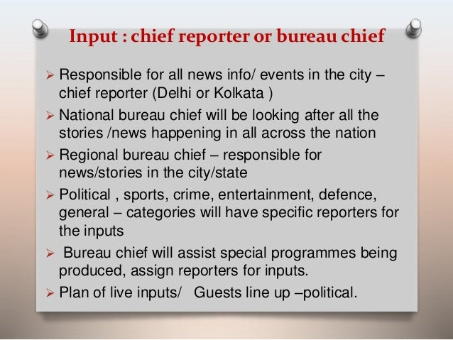 Input : chief reporter or bureau chief   Responsible for all news info/ events in the city –  chief reporter (Delhi or Ko...