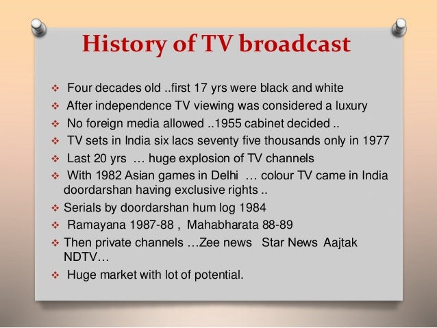 History of TV broadcast   Four decades old ..first 17 yrs were black and white   After independence TV viewing was consi...