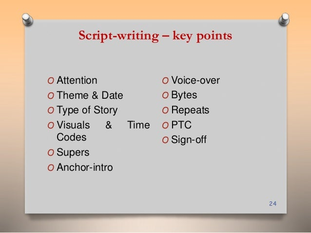 Script-writing – key points  24  O Attention  O Theme & Date  O Type of Story  O Visuals & Time  Codes  O Supers  O Anchor...