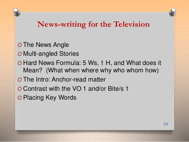 News-writing for the Television  O The News Angle  O Multi-angled Stories  O Hard News Formula: 5 Ws, 1 H, and What does i...