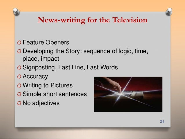 News-writing for the Television  O Feature Openers  O Developing the Story: sequence of logic, time,  place, impact  O Sig...