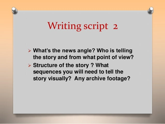 Writing script 2   What's the news angle? Who is telling  the story and from what point of view?   Structure of the stor...