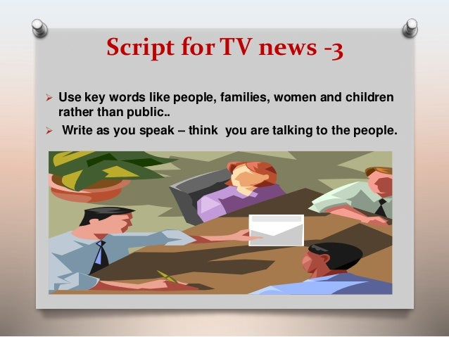 Script for TV news -3   Use key words like people, families, women and children  rather than public..   Write as you spe...
