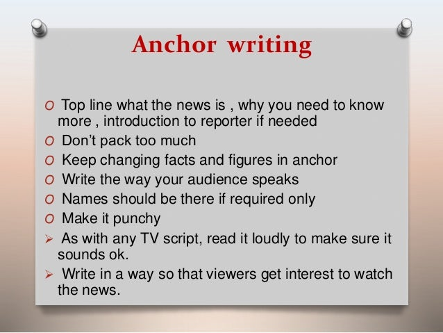 Anchor writing  O Top line what the news is , why you need to know  more , introduction to reporter if needed  O Don't pac...