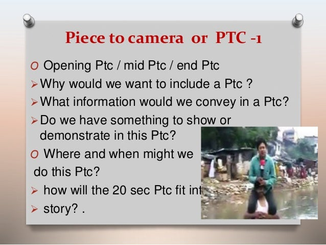 Piece to camera or PTC -1  O Opening Ptc / mid Ptc / end Ptc  Why would we want to include a Ptc ?  What information wou...