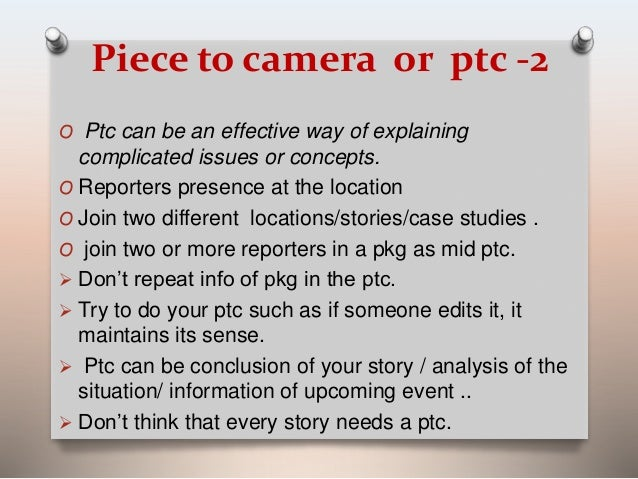 Piece to camera or ptc -2  O Ptc can be an effective way of explaining  complicated issues or concepts.  O Reporters prese...