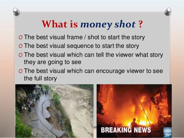 What is money shot ?  O The best visual frame / shot to start the story  O The best visual sequence to start the story  O ...
