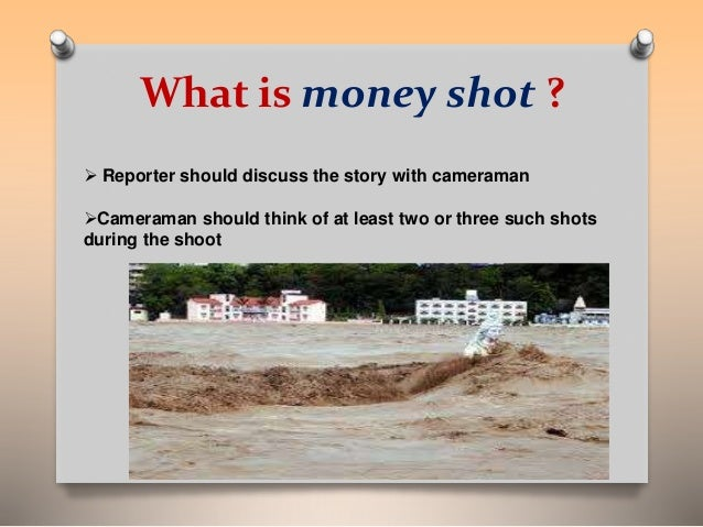 What is money shot ?   Reporter should discuss the story with cameraman  Cameraman should think of at least two or three...