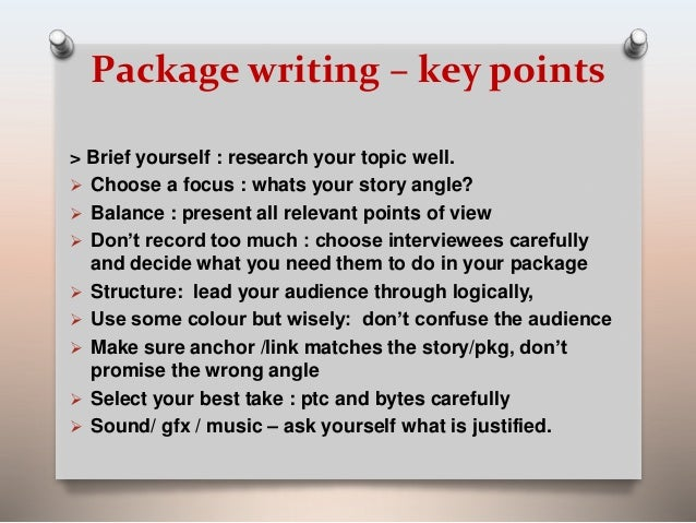Package writing – key points  > Brief yourself : research your topic well.   Choose a focus : whats your story angle?   ...