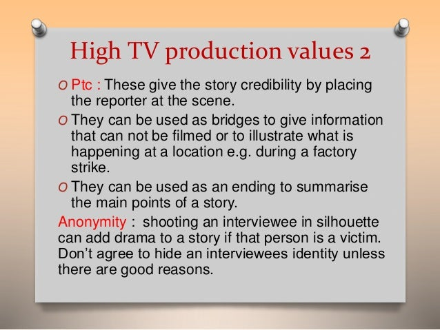 High TV production values 2  O Ptc : These give the story credibility by placing  the reporter at the scene.  O They can b...