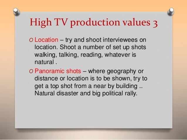 High TV production values 3  O Location – try and shoot interviewees on  location. Shoot a number of set up shots  walking...