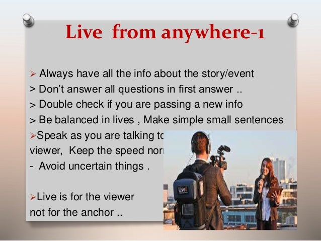 Live from anywhere-1   Always have all the info about the story/event  > Don't answer all questions in first answer ..  >...