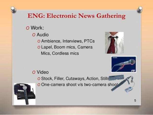ENG: Electronic News Gathering  OWork:  O Audio  O Ambience, Interviews, PTCs  O Lapel, Boom mics, Camera  Mics, Cordless ...